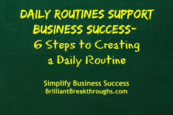"""Business Coaching by Brilliant Breakthroughs, Inc. """"Daily Routines support Business Success- 6 Steps to Creating a Daily Routine"""" illustrated with those words in yellow on a green chalkboard background."""
