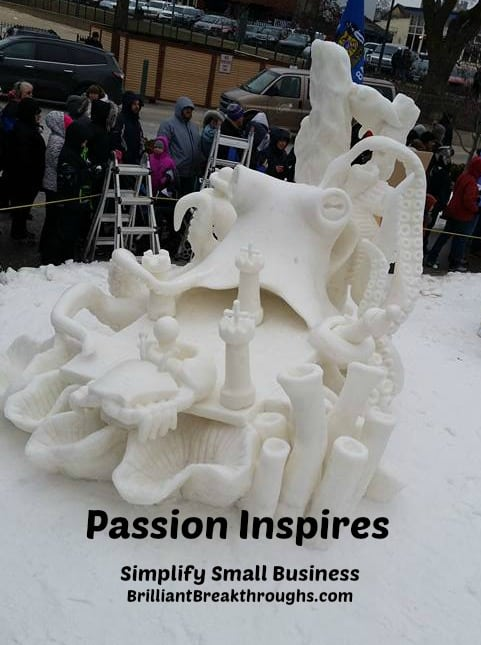 Small Business Coaching. by Brilliant Breakthroughs, Inc. Passion inspires illustrated by 2018 US National Championship Snow Sculpting.